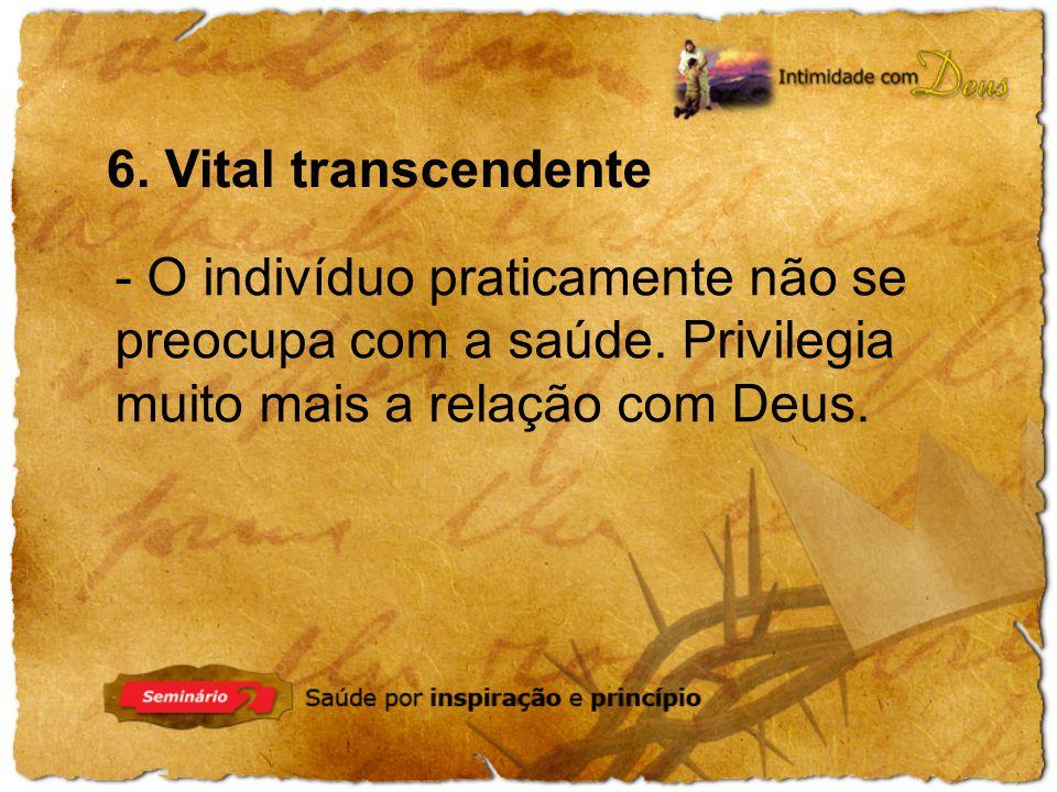 6. Vital transcendente - O indivíduo praticamente não se preocupa com a saúde. Privilegia muito mais a relação com Deus.
