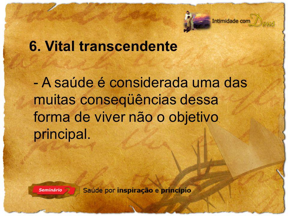 6. Vital transcendente - A saúde é considerada uma das muitas conseqüências dessa forma de viver não o objetivo principal.