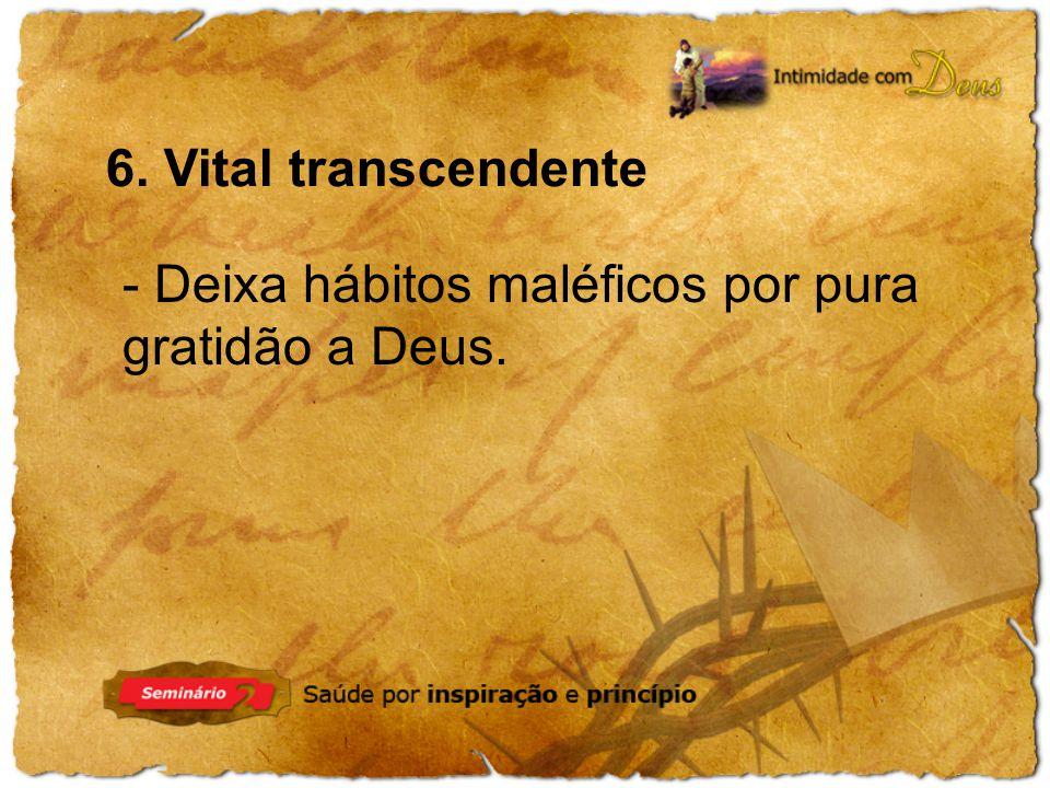 6. Vital transcendente - Deixa hábitos maléficos por pura gratidão a Deus.