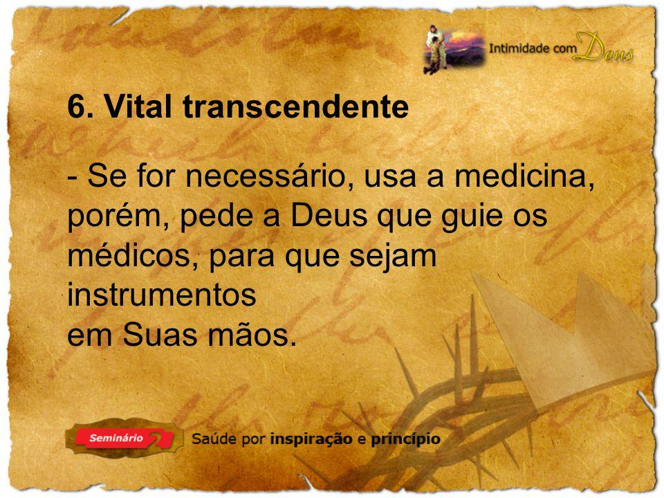 6. Vital transcendente - Se for necessário, usa a medicina, porém, pede a Deus que guie os médicos, para que sejam instrumentos em Suas mãos.