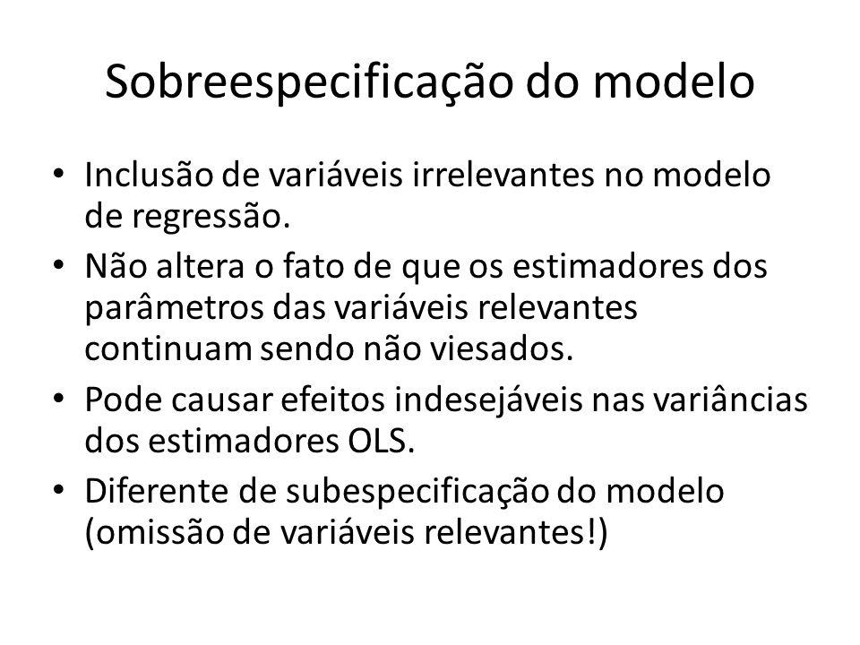 Sobreespecificação do modelo Inclusão de variáveis irrelevantes no modelo de regressão. Não altera o fato de que os estimadores dos parâmetros das var
