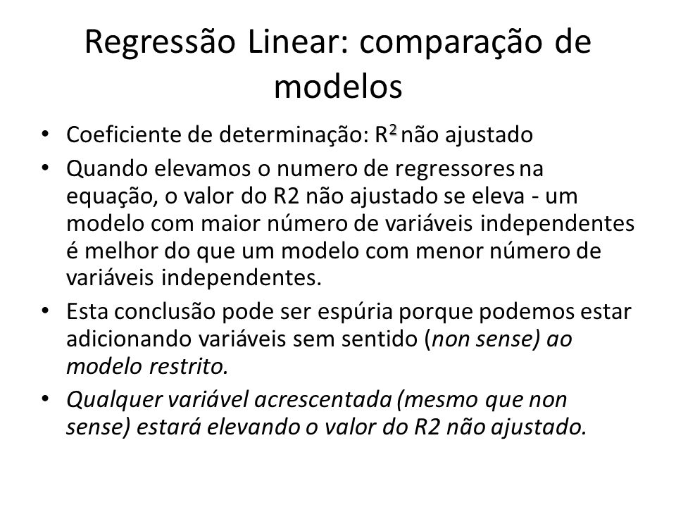 Regressão Linear: comparação de modelos 2 Coeficiente de determinação: R 2 não ajustado Quando elevamos o numero de regressores na equação, o valor do R2 não ajustado se eleva - um modelo com maior número de variáveis independentes é melhor do que um modelo com menor número de variáveis independentes.