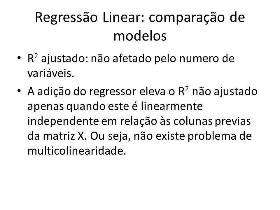 Regressão Linear: comparação de modelos R 2 ajustado: não afetado pelo numero de variáveis. A adição do regressor eleva o R 2 não ajustado apenas quan