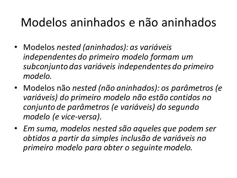 Modelos aninhados e não aninhados Modelos nested (aninhados): as variáveis independentes do primeiro modelo formam um subconjunto das variáveis independentes do primeiro modelo.