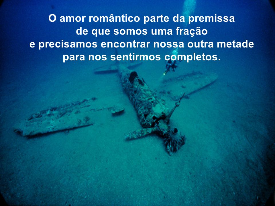 O amor romântico parte da premissa de que somos uma fração e precisamos encontrar nossa outra metade para nos sentirmos completos.