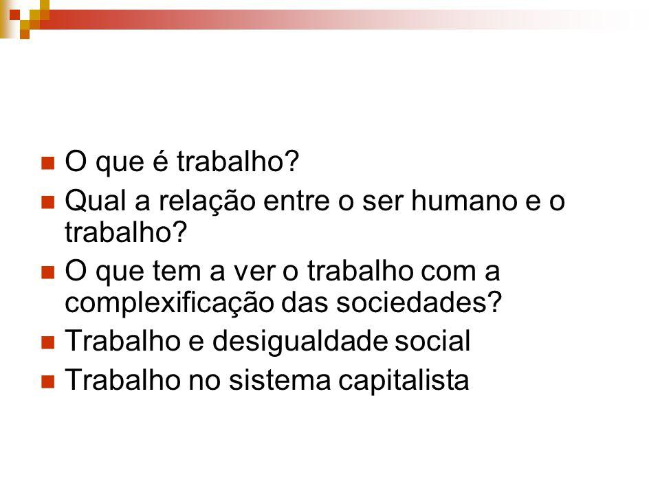 O que é trabalho? Qual a relação entre o ser humano e o trabalho? O que tem a ver o trabalho com a complexificação das sociedades? Trabalho e desigual