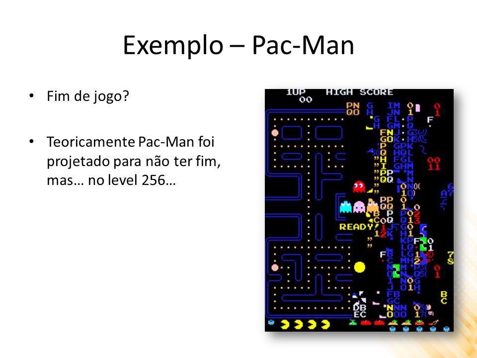 Exemplo – Pac-Man Fim de jogo? Teoricamente Pac-Man foi projetado para não ter fim, mas… no level 256…