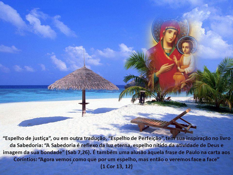 Espelho de justiça , ou em outra tradução, Espelho de Perfeição , tem sua inspiração no livro da Sabedoria: A Sabedoria é reflexo da luz eterna, espelho nítido da atividade de Deus e imagem da sua bondade (Sab 7,26).