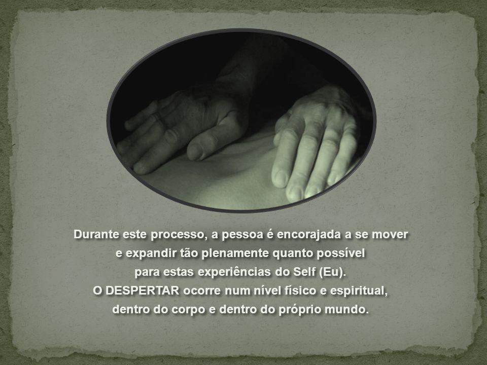 Durante este processo, a pessoa é encorajada a se mover e expandir tão plenamente quanto possível para estas experiências do Self (Eu).