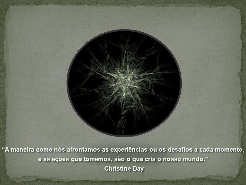 A maneira como nós afrontamos as experiências ou os desafios a cada momento, e as ações que tomamos, são o que cria o nosso mundo. Christine Day A maneira como nós afrontamos as experiências ou os desafios a cada momento, e as ações que tomamos, são o que cria o nosso mundo. Christine Day