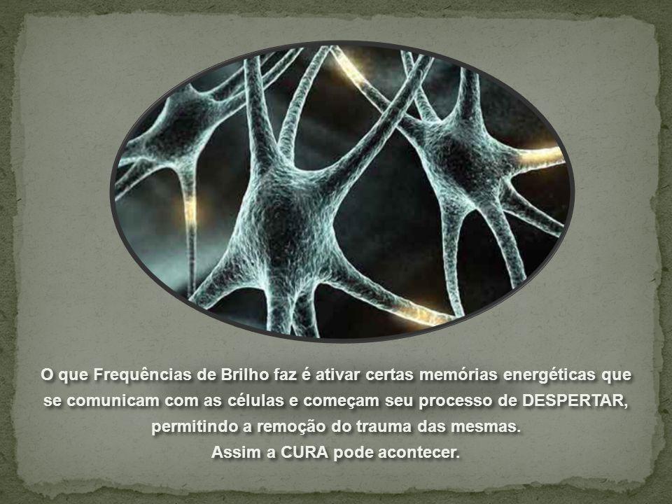 O que Frequências de Brilho faz é ativar certas memórias energéticas que se comunicam com as células e começam seu processo de DESPERTAR, permitindo a remoção do trauma das mesmas.