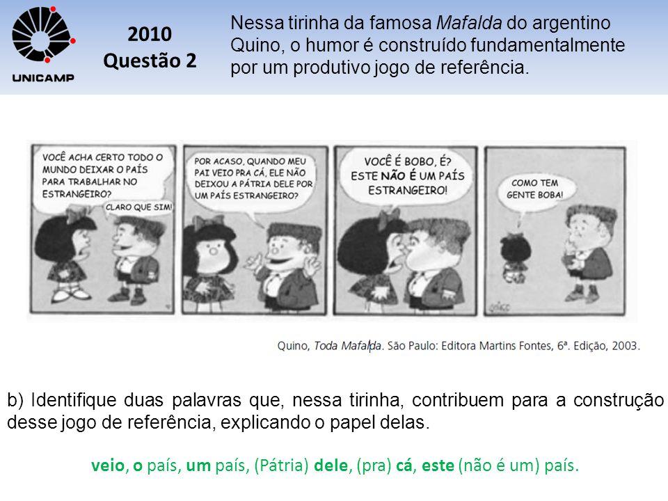 2010 Questão 2 Nessa tirinha da famosa Mafalda do argentino Quino, o humor é construído fundamentalmente por um produtivo jogo de referência. b) Ident
