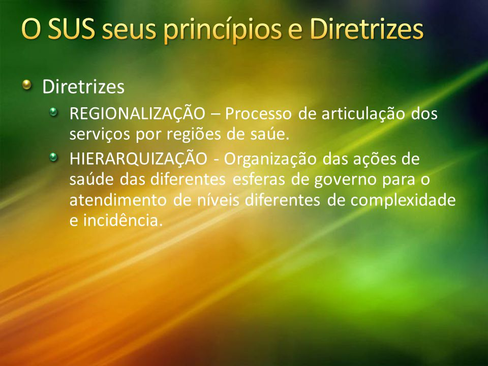 Diretrizes REGIONALIZAÇÃO – Processo de articulação dos serviços por regiões de saúe. HIERARQUIZAÇÃO - Organização das ações de saúde das diferentes e
