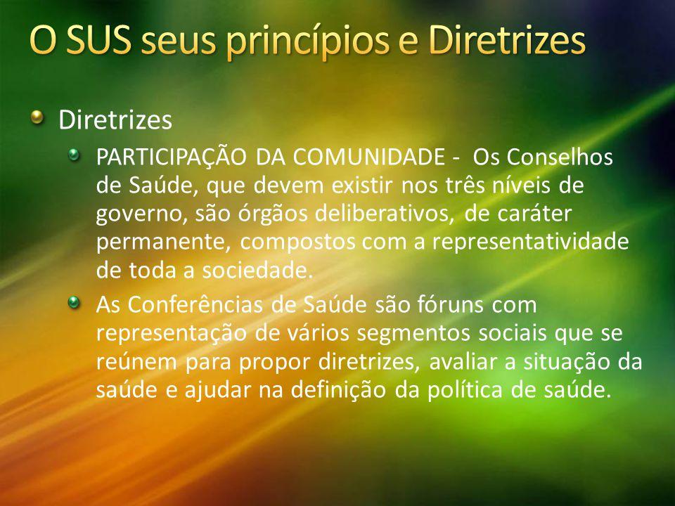 Diretrizes PARTICIPAÇÃO DA COMUNIDADE - Os Conselhos de Saúde, que devem existir nos três níveis de governo, são órgãos deliberativos, de caráter perm