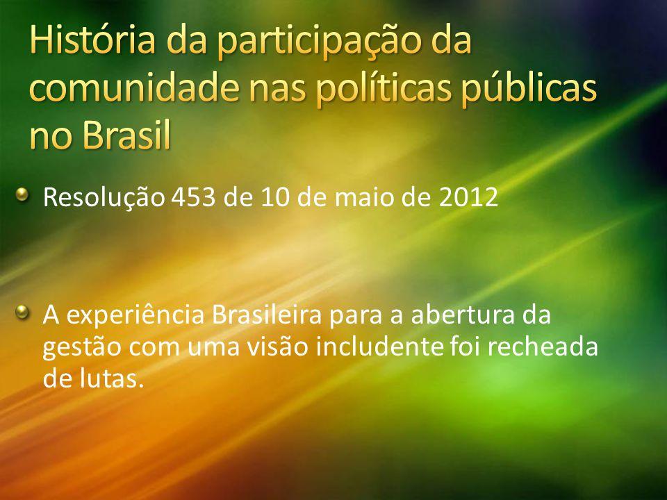 Resolução 453 de 10 de maio de 2012 A experiência Brasileira para a abertura da gestão com uma visão includente foi recheada de lutas.