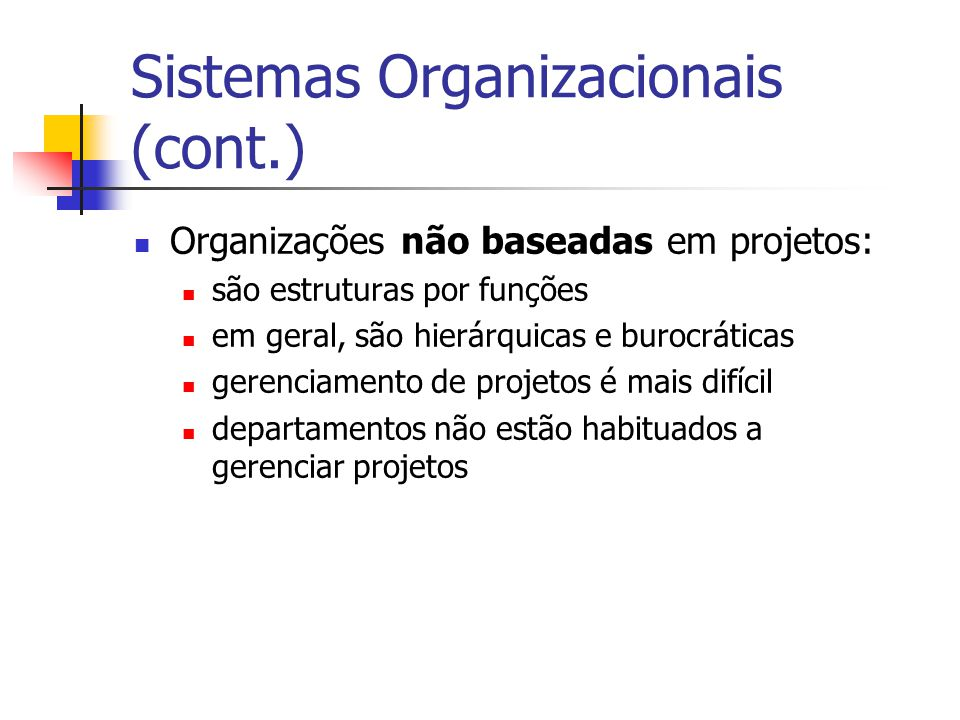 Sistemas Organizacionais (cont.) Organizações não baseadas em projetos: são estruturas por funções em geral, são hierárquicas e burocráticas gerenciamento de projetos é mais difícil departamentos não estão habituados a gerenciar projetos