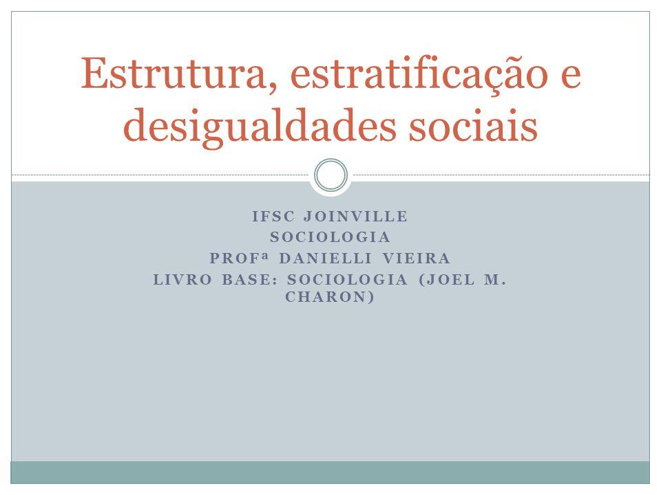 IFSC JOINVILLE SOCIOLOGIA PROFª DANIELLI VIEIRA LIVRO BASE: SOCIOLOGIA (JOEL M. CHARON) Estrutura, estratificação e desigualdades sociais