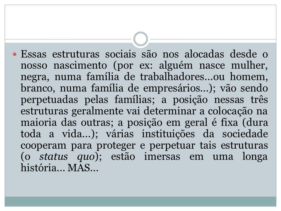 Essas estruturas sociais são nos alocadas desde o nosso nascimento (por ex: alguém nasce mulher, negra, numa família de trabalhadores...ou homem, bran
