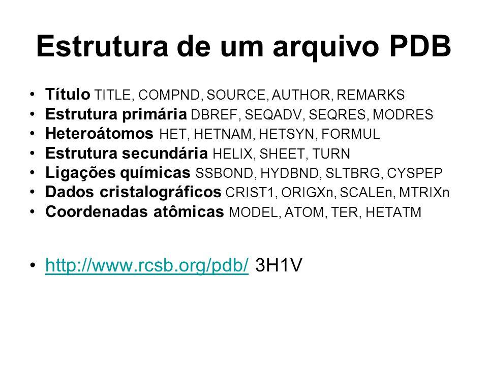 Estrutura de um arquivo PDB Título TITLE, COMPND, SOURCE, AUTHOR, REMARKS Estrutura primária DBREF, SEQADV, SEQRES, MODRES Heteroátomos HET, HETNAM, HETSYN, FORMUL Estrutura secundária HELIX, SHEET, TURN Ligações químicas SSBOND, HYDBND, SLTBRG, CYSPEP Dados cristalográficos CRIST1, ORIGXn, SCALEn, MTRIXn Coordenadas atômicas MODEL, ATOM, TER, HETATM http://www.rcsb.org/pdb/ 3H1Vhttp://www.rcsb.org/pdb/