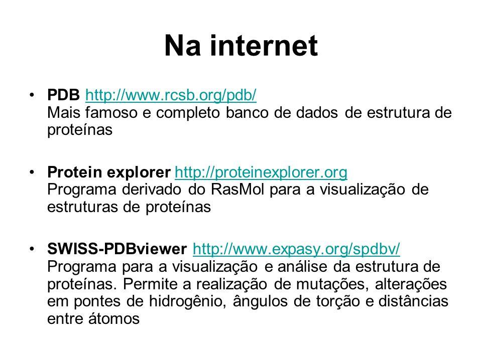 Na internet PDB http://www.rcsb.org/pdb/ Mais famoso e completo banco de dados de estrutura de proteínashttp://www.rcsb.org/pdb/ Protein explorer http://proteinexplorer.org Programa derivado do RasMol para a visualização de estruturas de proteínashttp://proteinexplorer.org SWISS-PDBviewer http://www.expasy.org/spdbv/ Programa para a visualização e análise da estrutura de proteínas.