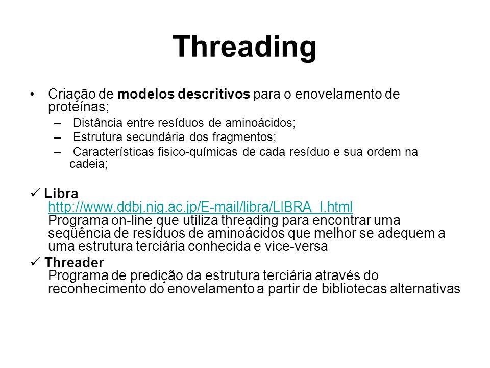 Threading Criação de modelos descritivos para o enovelamento de proteínas; – Distância entre resíduos de aminoácidos; – Estrutura secundária dos fragmentos; – Características fisico-químicas de cada resíduo e sua ordem na cadeia; Libra http://www.ddbj.nig.ac.jp/E-mail/libra/LIBRA_I.html Programa on-line que utiliza threading para encontrar uma seqüência de resíduos de aminoácidos que melhor se adequem a uma estrutura terciária conhecida e vice-versa http://www.ddbj.nig.ac.jp/E-mail/libra/LIBRA_I.html Threader Programa de predição da estrutura terciária através do reconhecimento do enovelamento a partir de bibliotecas alternativas