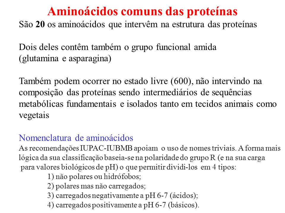 Aminoácidos comuns das proteínas São 20 os aminoácidos que intervêm na estrutura das proteínas Dois deles contêm também o grupo funcional amida (glutamina e asparagina) Também podem ocorrer no estado livre (600), não intervindo na composição das proteínas sendo intermediários de sequências metabólicas fundamentais e isolados tanto em tecidos animais como vegetais Nomenclatura de aminoácidos As recomendações IUPAC-IUBMB apoiam o uso de nomes triviais.