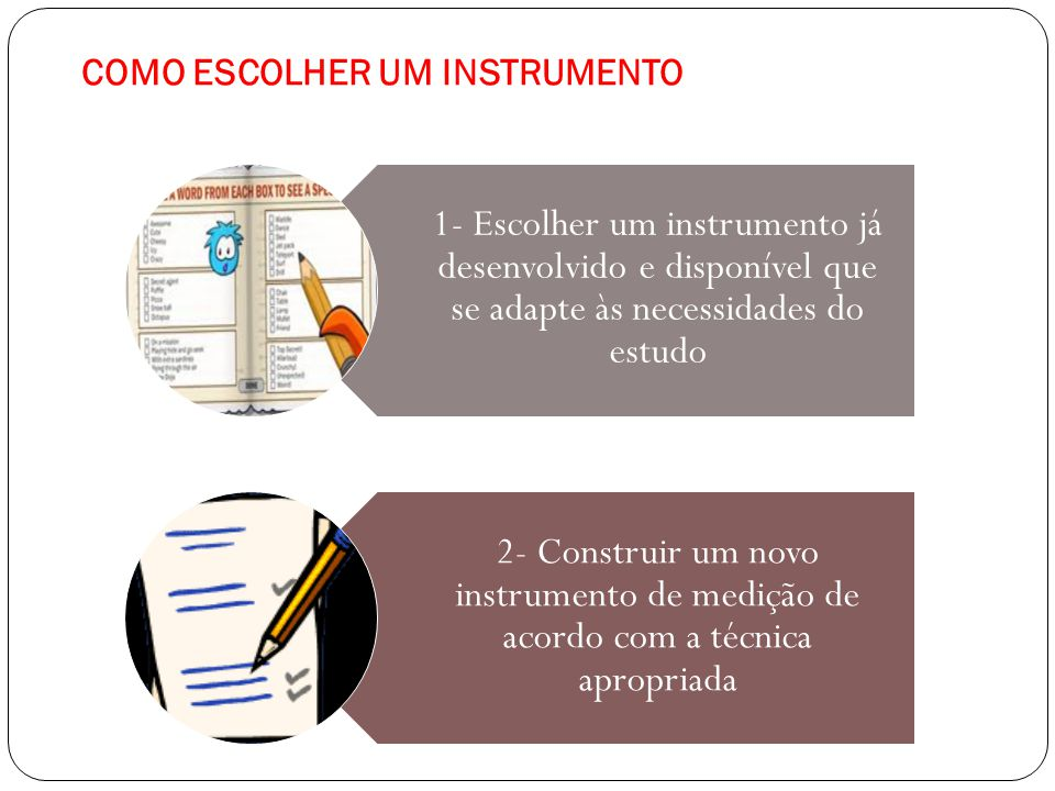 COMO ESCOLHER UM INSTRUMENTO 1- Escolher um instrumento já desenvolvido e disponível que se adapte às necessidades do estudo 2- Construir um novo inst