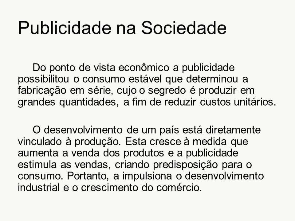 Publicidade na Sociedade Do ponto de vista econômico a publicidade possibilitou o consumo estável que determinou a fabricação em série, cujo o segredo