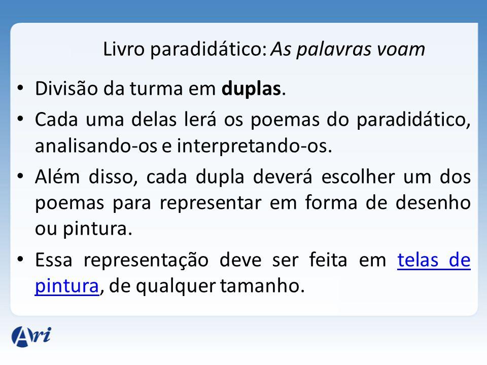 Livro paradidático: As palavras voam Divisão da turma em duplas. Cada uma delas lerá os poemas do paradidático, analisando-os e interpretando-os. Além