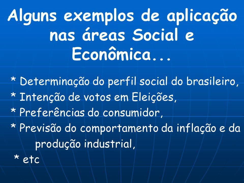 Alguns exemplos de aplicação nas áreas Social e Econômica... * Determinação do perfil social do brasileiro, * Intenção de votos em Eleições, * Preferê