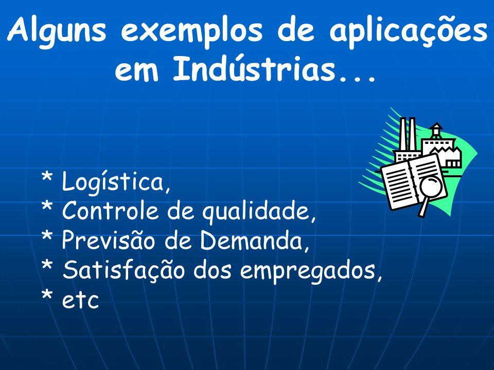 * Logística, * Controle de qualidade, * Previsão de Demanda, * Satisfação dos empregados, * etc Alguns exemplos de aplicações em Indústrias...