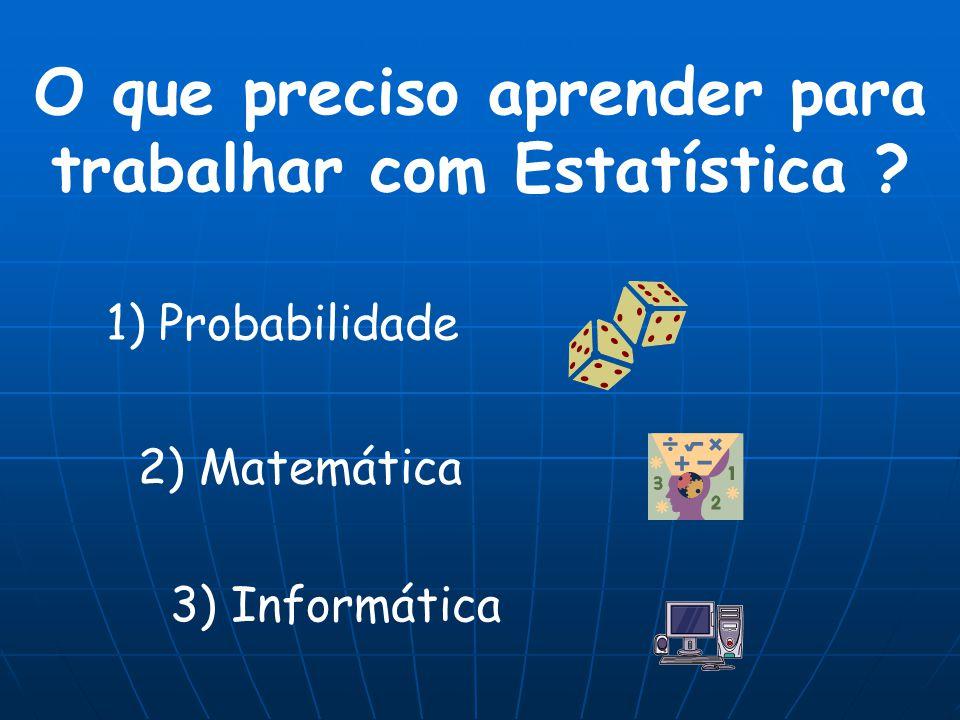 O que preciso aprender para trabalhar com Estatística ? 1) Probabilidade 2) Matemática 3) Informática