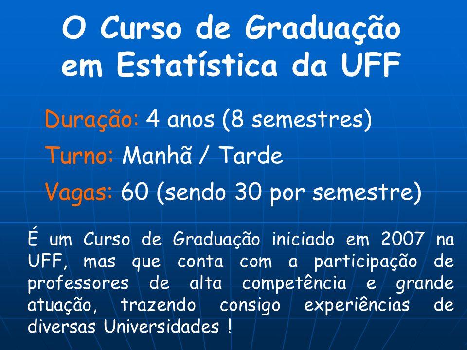 O Curso de Graduação em Estatística da UFF Duração: 4 anos (8 semestres) Turno: Manhã / Tarde Vagas: 60 (sendo 30 por semestre) É um Curso de Graduaçã
