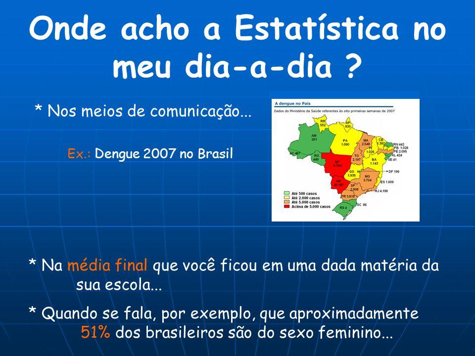 Onde acho a Estatística no meu dia-a-dia ? * Na média final que você ficou em uma dada matéria da sua escola... Ex.: Dengue 2007 no Brasil * Nos meios