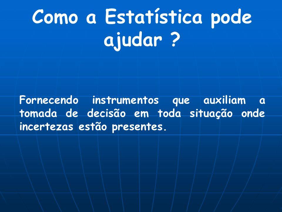 Como a Estatística pode ajudar ? Fornecendo instrumentos que auxiliam a tomada de decisão em toda situação onde incertezas estão presentes.