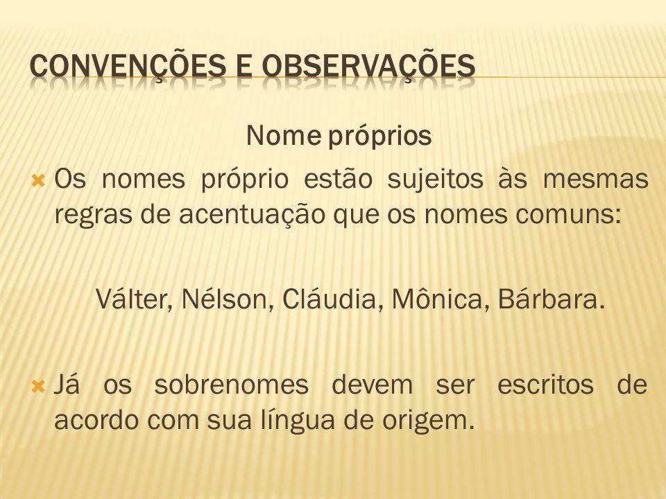 Nome próprios  Os nomes próprio estão sujeitos às mesmas regras de acentuação que os nomes comuns: Válter, Nélson, Cláudia, Mônica, Bárbara.