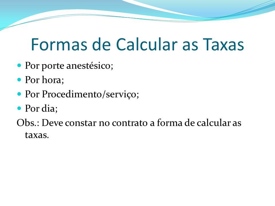 Formas de Calcular as Taxas Por porte anestésico; Por hora; Por Procedimento/serviço; Por dia; Obs.: Deve constar no contrato a forma de calcular as t