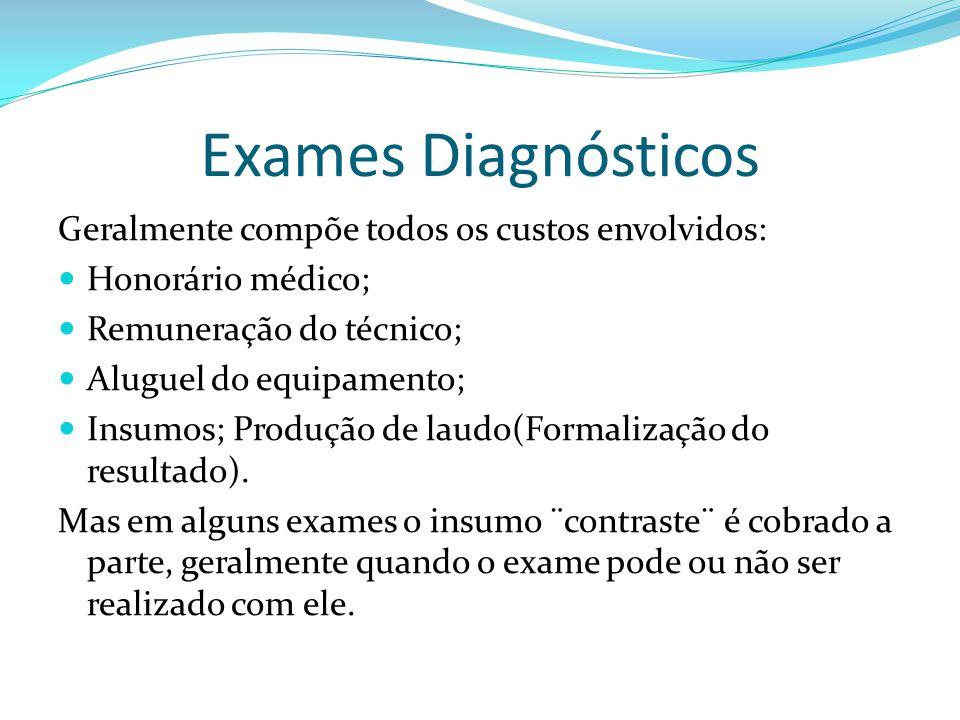 Exames Diagnósticos Geralmente compõe todos os custos envolvidos: Honorário médico; Remuneração do técnico; Aluguel do equipamento; Insumos; Produção