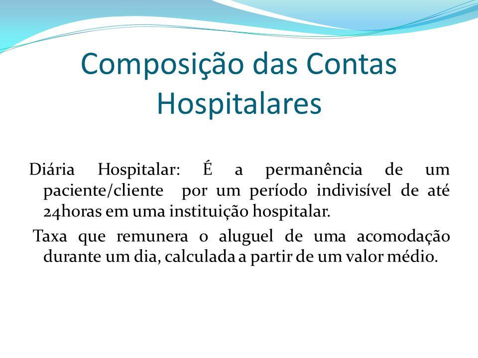 Composição das Contas Hospitalares Diária Hospitalar: É a permanência de um paciente/cliente por um período indivisível de até 24horas em uma institui