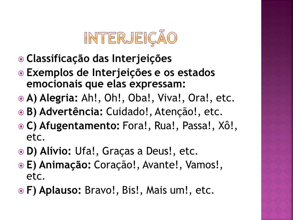  Classificação das Interjeições  Exemplos de Interjeições e os estados emocionais que elas expressam:  A) Alegria: Ah!, Oh!, Oba!, Viva!, Ora!, etc