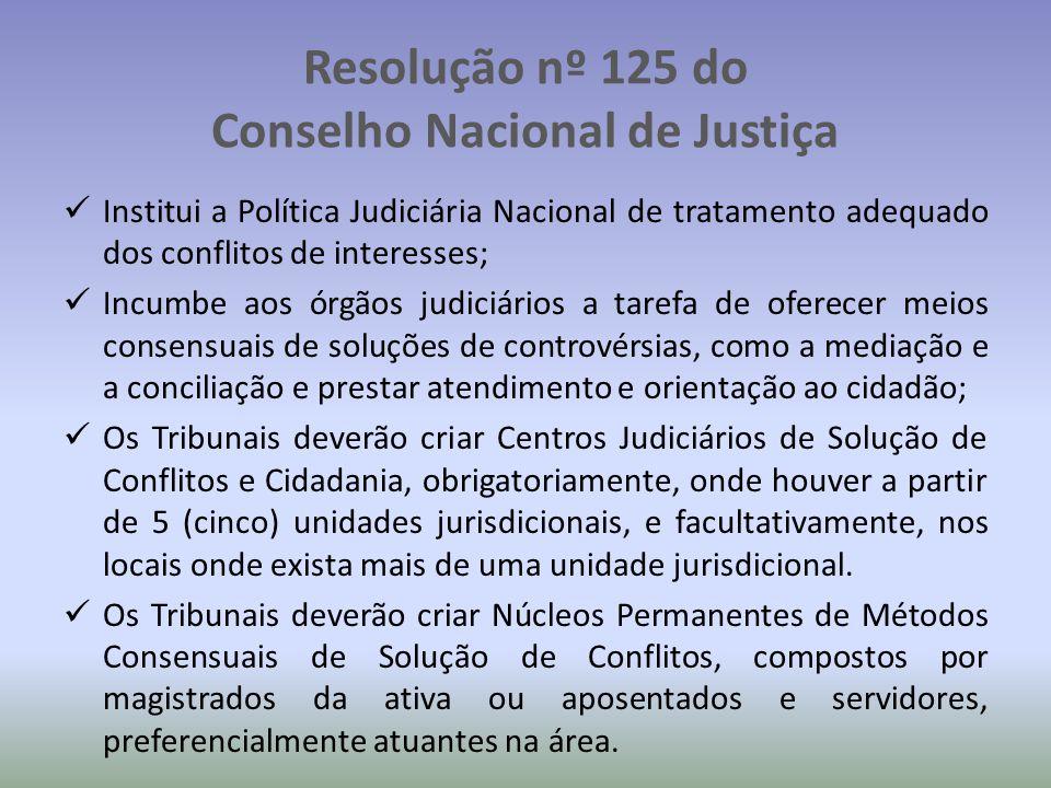 Resolução nº 125 do Conselho Nacional de Justiça Institui a Política Judiciária Nacional de tratamento adequado dos conflitos de interesses; Incumbe aos órgãos judiciários a tarefa de oferecer meios consensuais de soluções de controvérsias, como a mediação e a conciliação e prestar atendimento e orientação ao cidadão; Os Tribunais deverão criar Centros Judiciários de Solução de Conflitos e Cidadania, obrigatoriamente, onde houver a partir de 5 (cinco) unidades jurisdicionais, e facultativamente, nos locais onde exista mais de uma unidade jurisdicional.