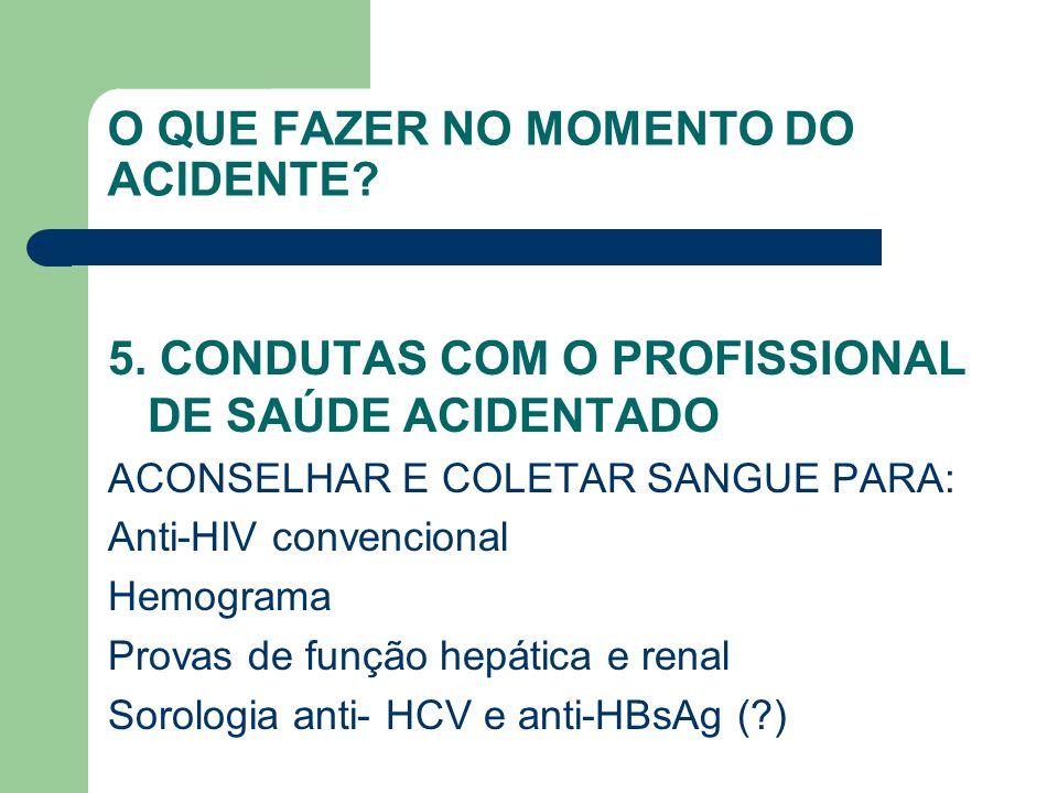 O QUE FAZER NO MOMENTO DO ACIDENTE? 5. CONDUTAS COM O PROFISSIONAL DE SAÚDE ACIDENTADO ACONSELHAR E COLETAR SANGUE PARA: Anti-HIV convencional Hemogra