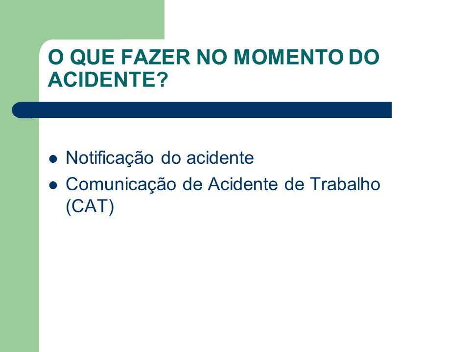 O QUE FAZER NO MOMENTO DO ACIDENTE? Notificação do acidente Comunicação de Acidente de Trabalho (CAT)