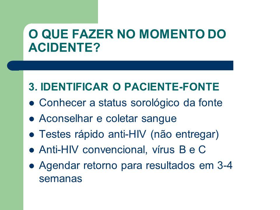 O QUE FAZER NO MOMENTO DO ACIDENTE? 3. IDENTIFICAR O PACIENTE-FONTE Conhecer a status sorológico da fonte Aconselhar e coletar sangue Testes rápido an
