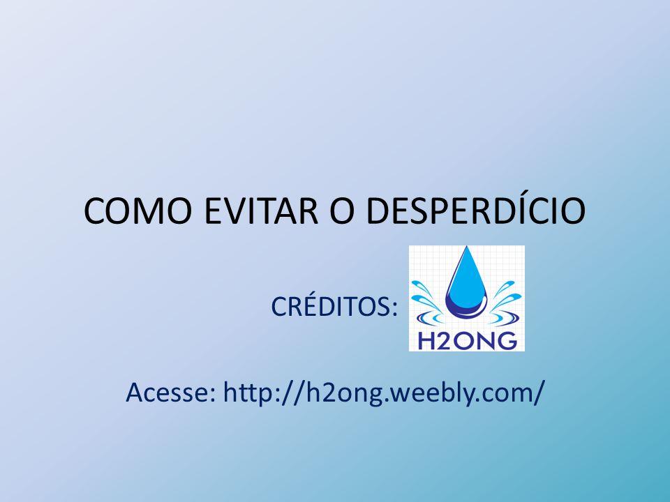 COMO EVITAR O DESPERDÍCIO CRÉDITOS: Acesse: http://h2ong.weebly.com/