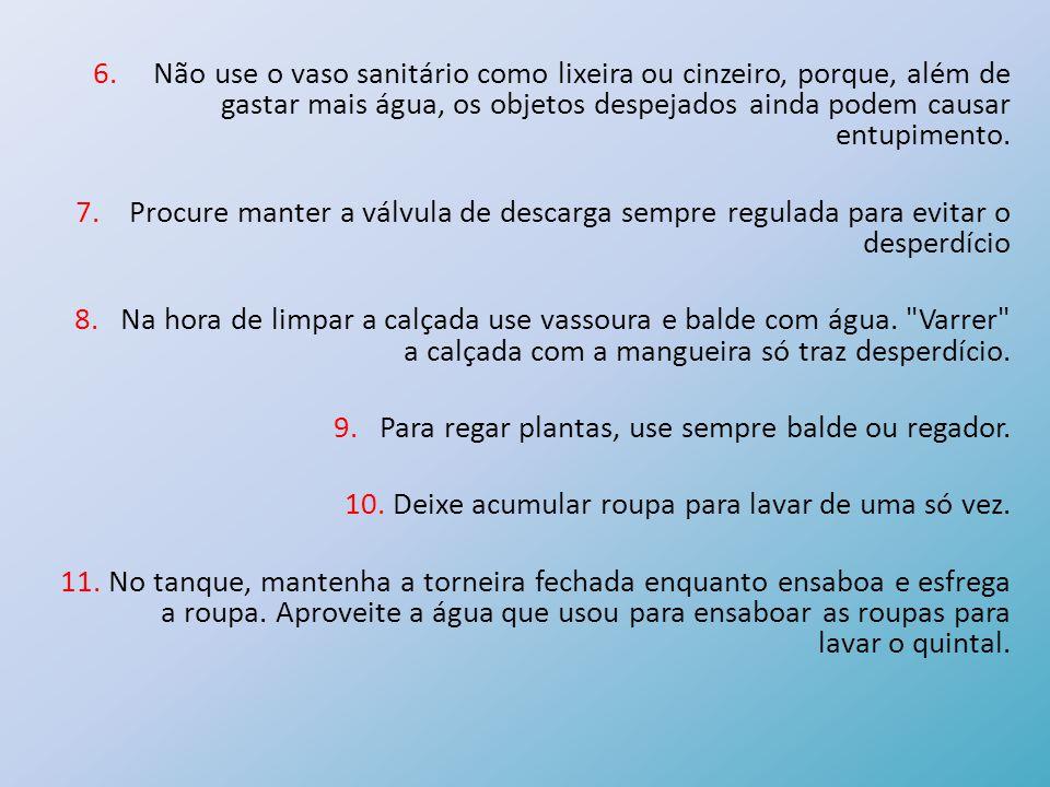 6. Não use o vaso sanitário como lixeira ou cinzeiro, porque, além de gastar mais água, os objetos despejados ainda podem causar entupimento. 7. Procu