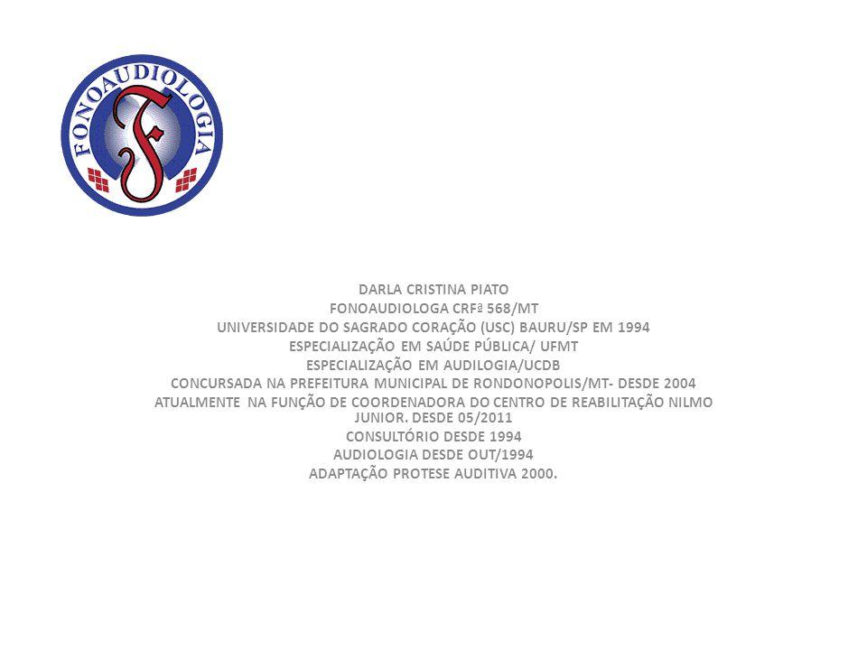 DARLA CRISTINA PIATO FONOAUDIOLOGA CRFª 568/MT UNIVERSIDADE DO SAGRADO CORAÇÃO (USC) BAURU/SP EM 1994 ESPECIALIZAÇÃO EM SAÚDE PÚBLICA/ UFMT ESPECIALIZ