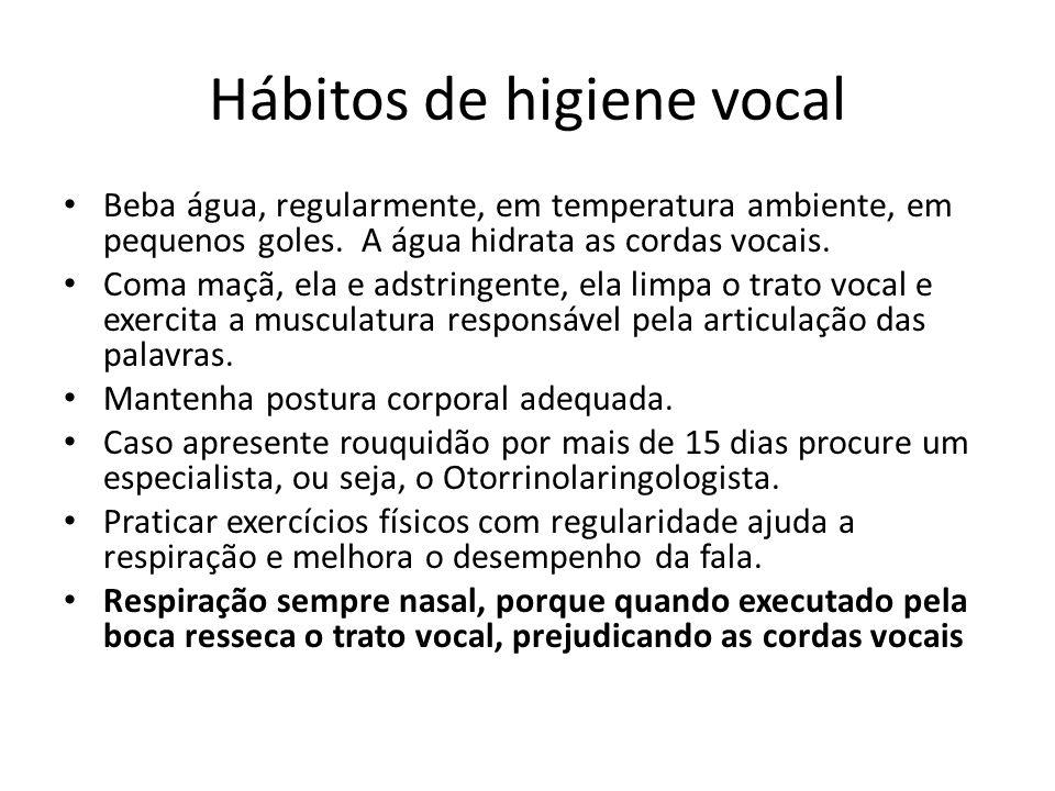Hábitos de higiene vocal Beba água, regularmente, em temperatura ambiente, em pequenos goles. A água hidrata as cordas vocais. Coma maçã, ela e adstri