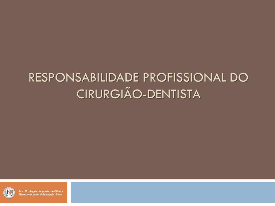RESPONSABILIDADE PROFISSIONAL DO CIRURGIÃO-DENTISTA Prof. Dr. Rogério Nogueira de Oliveira Departamento de Odontologia Social