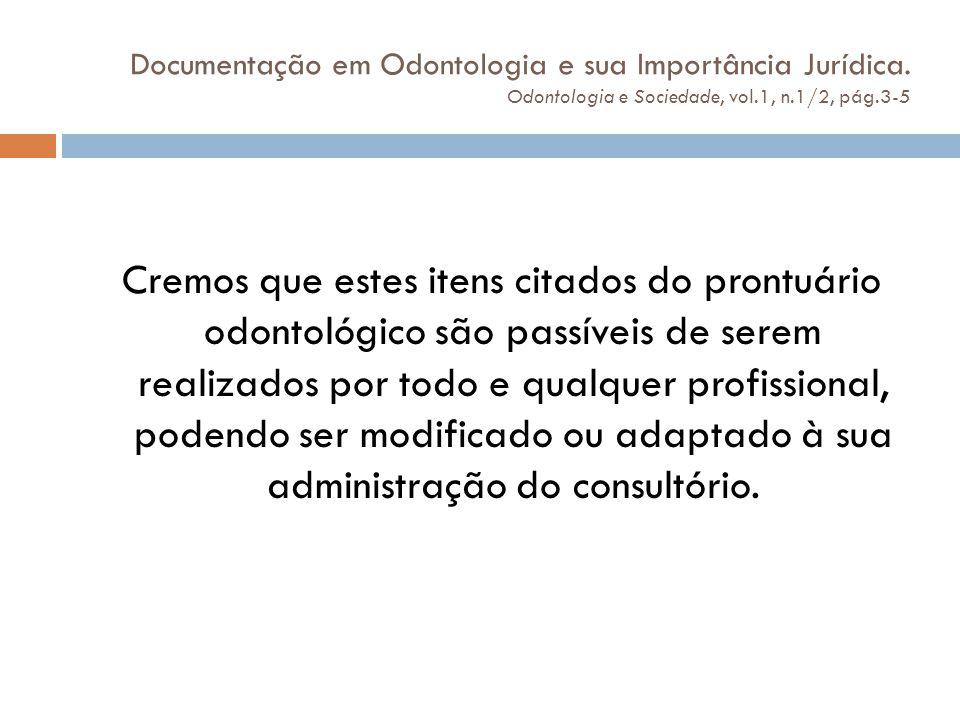Documentação em Odontologia e sua Importância Jurídica. Odontologia e Sociedade, vol.1, n.1/2, pág.3-5 Cremos que estes itens citados do prontuário od